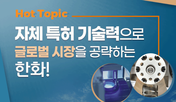 [HOT TOPIC] 자체 특허 기술력으로 글로벌 시장을 공략하는 한화!